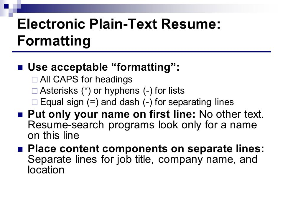Electronic Plain-Text Resume: Formatting Use acceptable formatting :  All CAPS for headings  Asterisks (*) or hyphens (-) for lists  Equal sign (=) and dash (-) for separating lines Put only your name on first line: No other text.