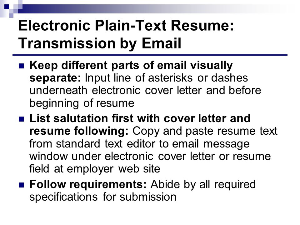 Electronic Plain-Text Resume: Transmission by Email Keep different parts of email visually separate: Input line of asterisks or dashes underneath electronic cover letter and before beginning of resume List salutation first with cover letter and resume following: Copy and paste resume text from standard text editor to email message window under electronic cover letter or resume field at employer web site Follow requirements: Abide by all required specifications for submission