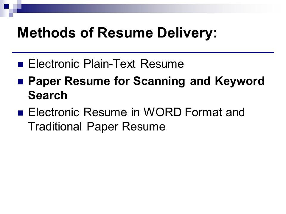 Methods of Resume Delivery: Electronic Plain-Text Resume Paper Resume for Scanning and Keyword Search Electronic Resume in WORD Format and Traditional Paper Resume