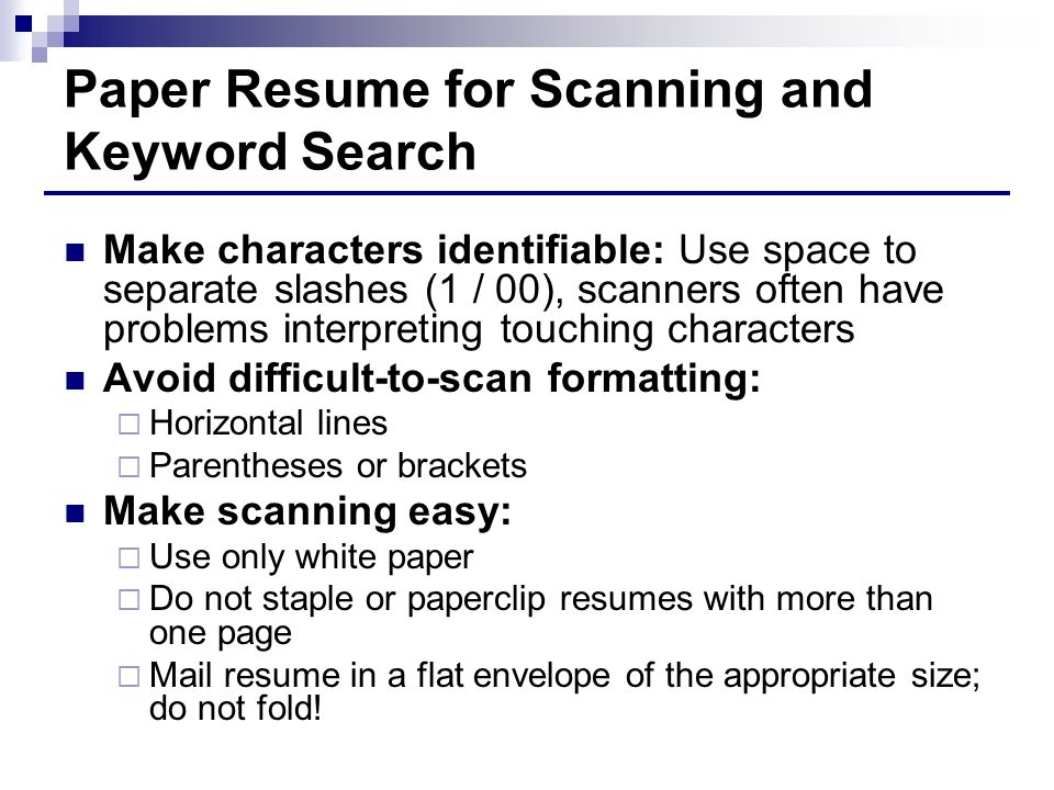 Paper Resume for Scanning and Keyword Search Make characters identifiable: Use space to separate slashes (1 / 00), scanners often have problems interpreting touching characters Avoid difficult-to-scan formatting:  Horizontal lines  Parentheses or brackets Make scanning easy:  Use only white paper  Do not staple or paperclip resumes with more than one page  Mail resume in a flat envelope of the appropriate size; do not fold!