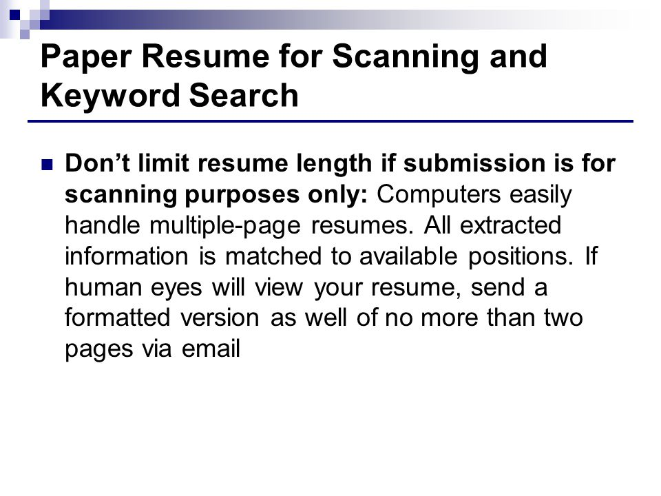 Paper Resume for Scanning and Keyword Search Don't limit resume length if submission is for scanning purposes only: Computers easily handle multiple-page resumes.