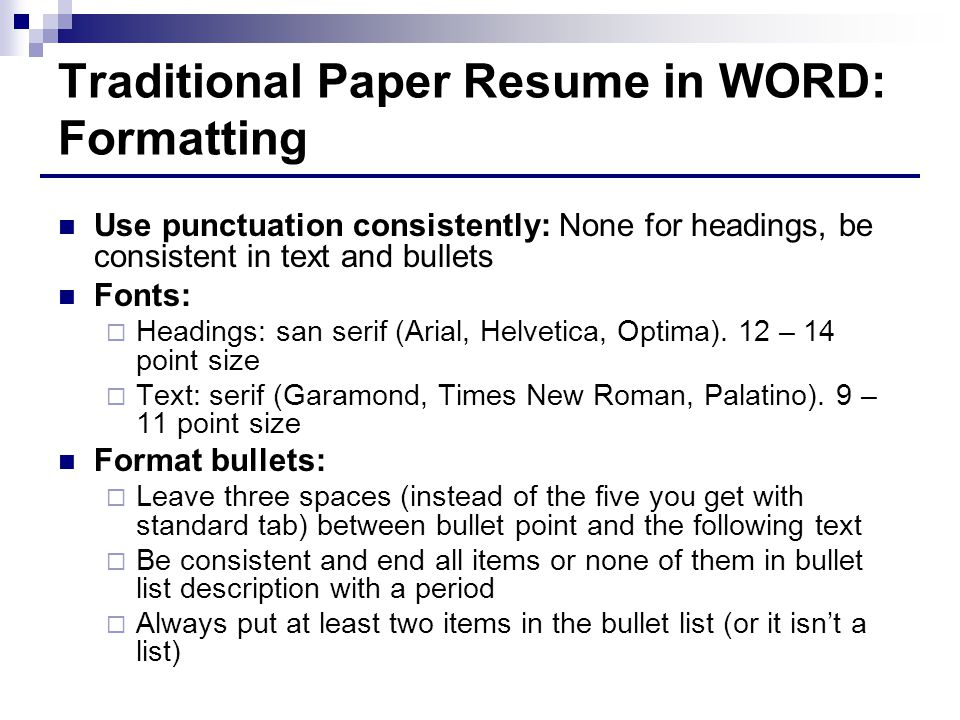 Traditional Paper Resume in WORD: Formatting Use punctuation consistently: None for headings, be consistent in text and bullets Fonts:  Headings: san serif (Arial, Helvetica, Optima).