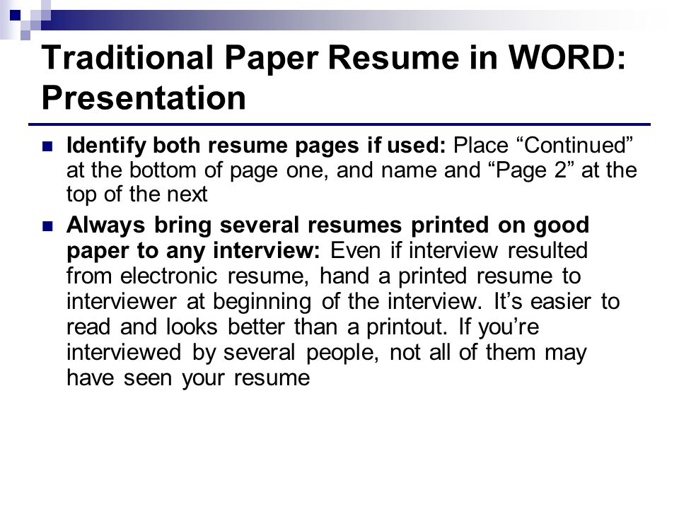 Traditional Paper Resume in WORD: Presentation Identify both resume pages if used: Place Continued at the bottom of page one, and name and Page 2 at the top of the next Always bring several resumes printed on good paper to any interview: Even if interview resulted from electronic resume, hand a printed resume to interviewer at beginning of the interview.