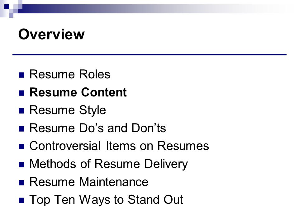 Overview Resume Roles Resume Content Resume Style Resume Do's and Don'ts Controversial Items on Resumes Methods of Resume Delivery Resume Maintenance Top Ten Ways to Stand Out