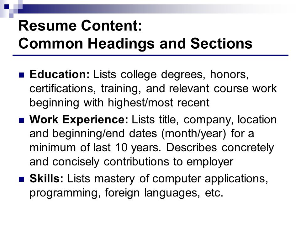 Resume Content: Common Headings and Sections Education: Lists college degrees, honors, certifications, training, and relevant course work beginning with highest/most recent Work Experience: Lists title, company, location and beginning/end dates (month/year) for a minimum of last 10 years.