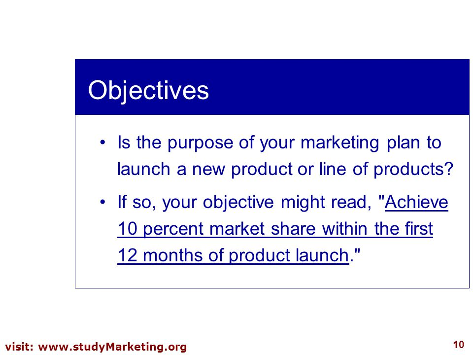 10 visit: www.studyMarketing.org Objectives Is the purpose of your marketing plan to launch a new product or line of products? If so, your objective m