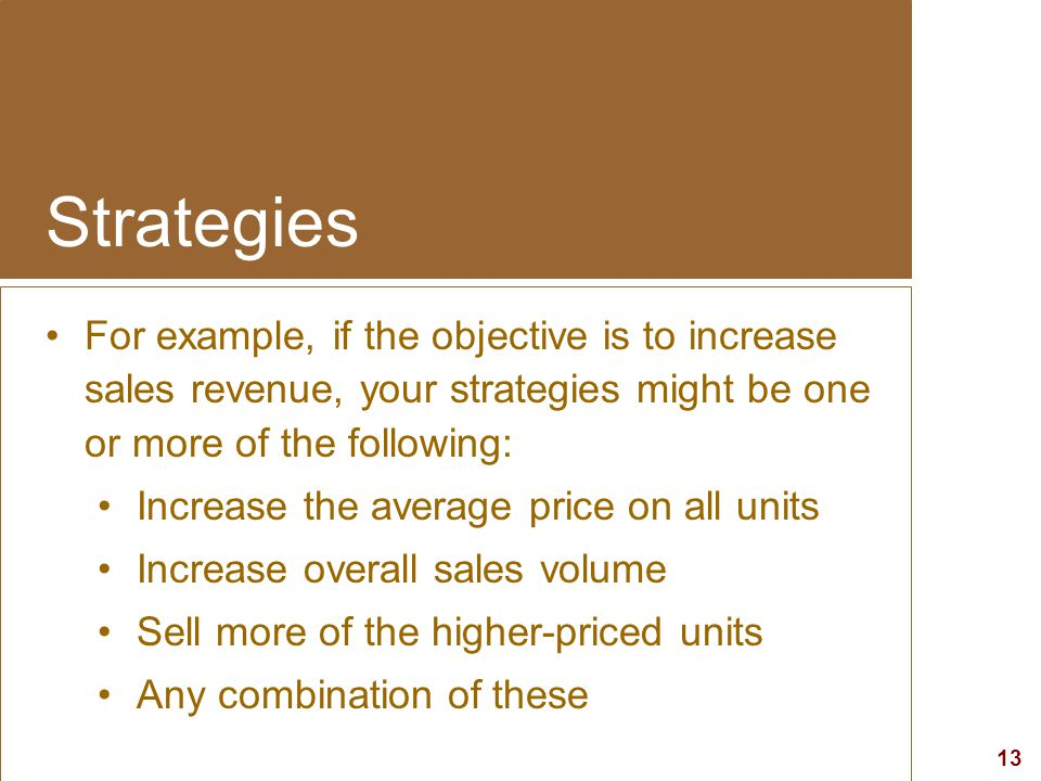 13 visit: www.studyMarketing.org Strategies For example, if the objective is to increase sales revenue, your strategies might be one or more of the fo