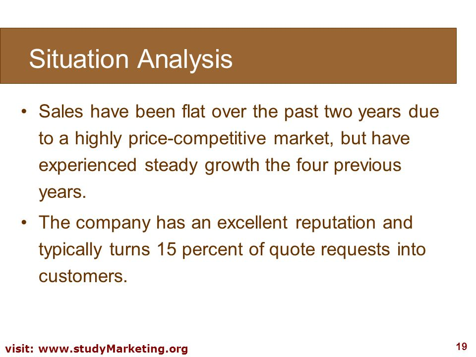 19 visit: www.studyMarketing.org Sales have been flat over the past two years due to a highly price-competitive market, but have experienced steady gr