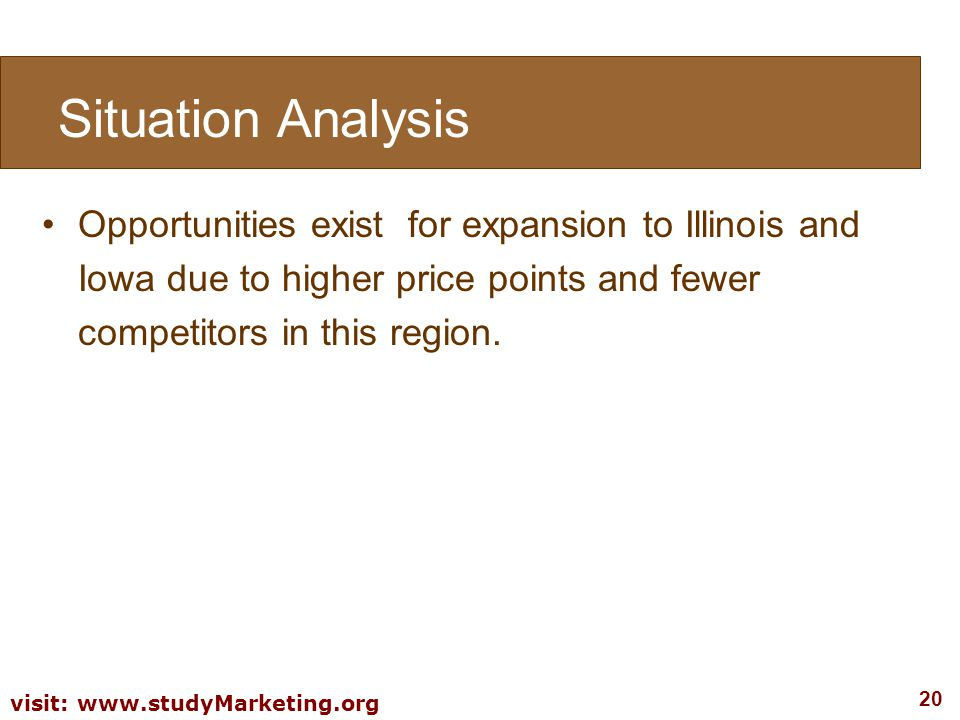 20 visit: www.studyMarketing.org Opportunities exist for expansion to Illinois and Iowa due to higher price points and fewer competitors in this regio