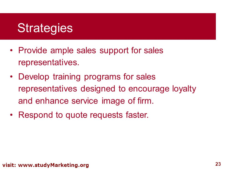 23 visit: www.studyMarketing.org Strategies Provide ample sales support for sales representatives. Develop training programs for sales representatives