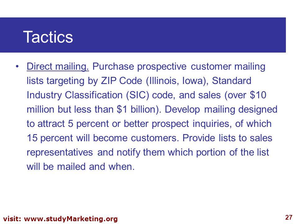 27 visit: www.studyMarketing.org Tactics Direct mailing. Purchase prospective customer mailing lists targeting by ZIP Code (Illinois, Iowa), Standard