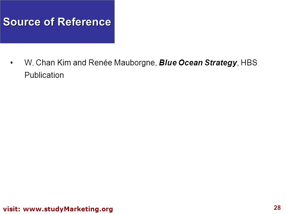 28 visit: www.studyMarketing.org Source of Reference W. Chan Kim and Renée Mauborgne, Blue Ocean Strategy, HBS Publication