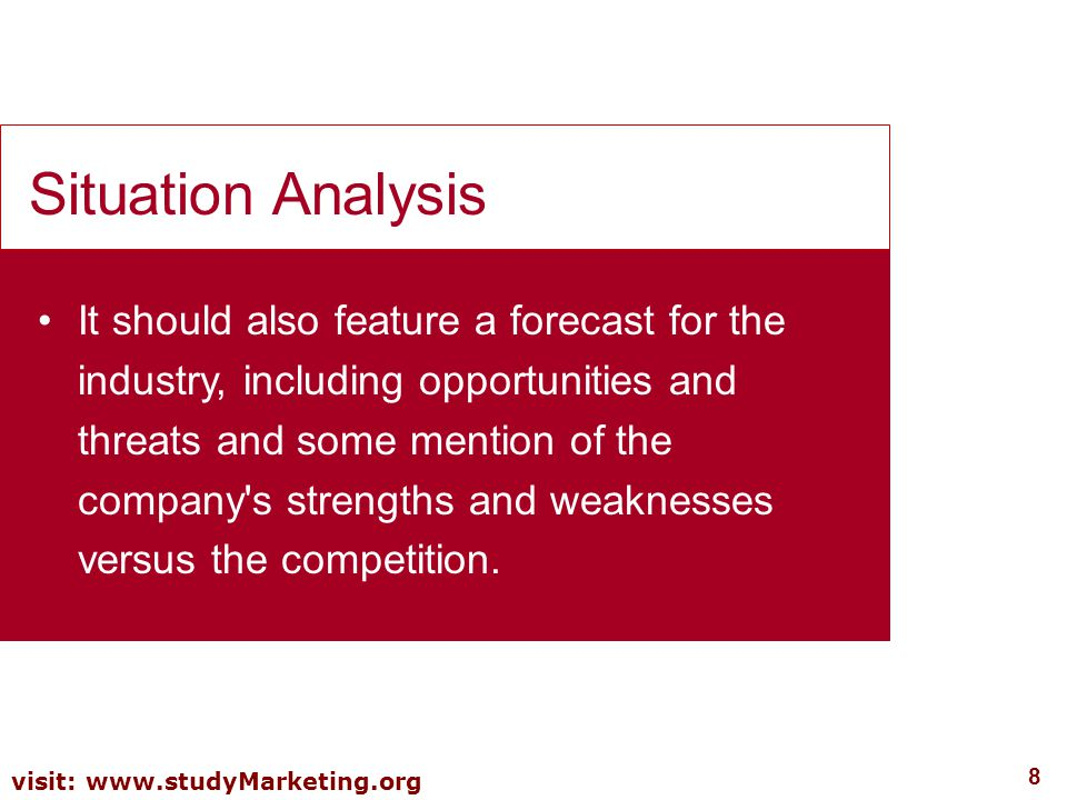 8 visit: www.studyMarketing.org It should also feature a forecast for the industry, including opportunities and threats and some mention of the compan