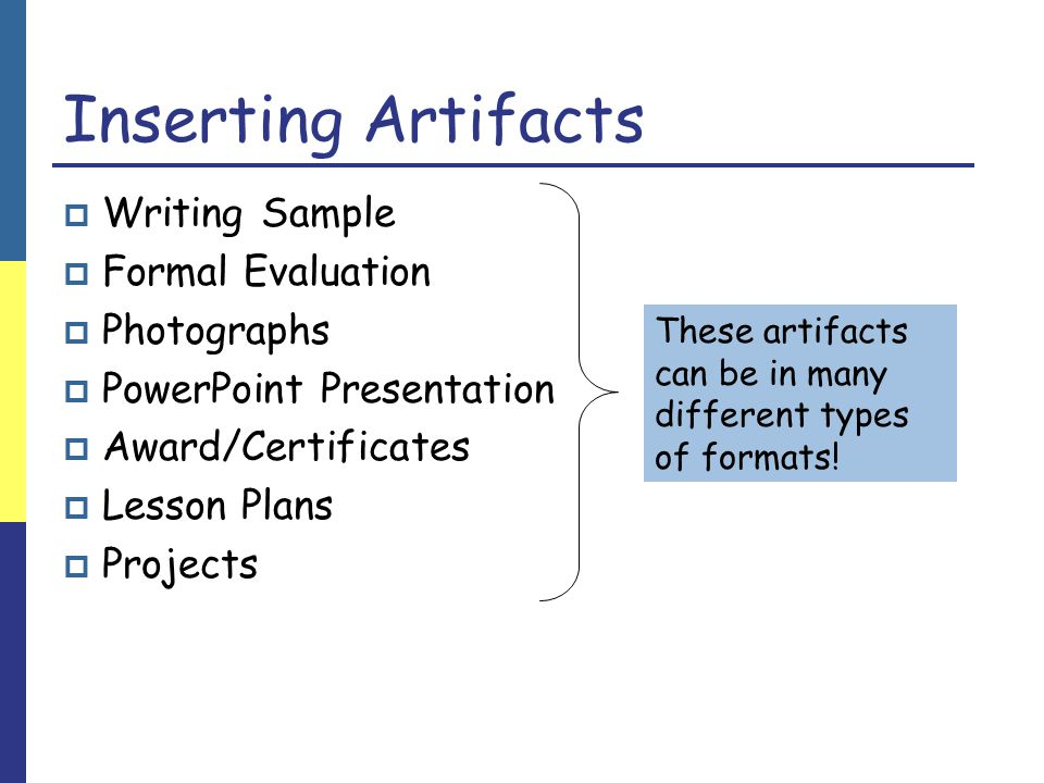 Inserting Artifacts  Writing Sample  Formal Evaluation  Photographs  PowerPoint Presentation  Award/Certificates  Lesson Plans  Projects These artifacts can be in many different types of formats!