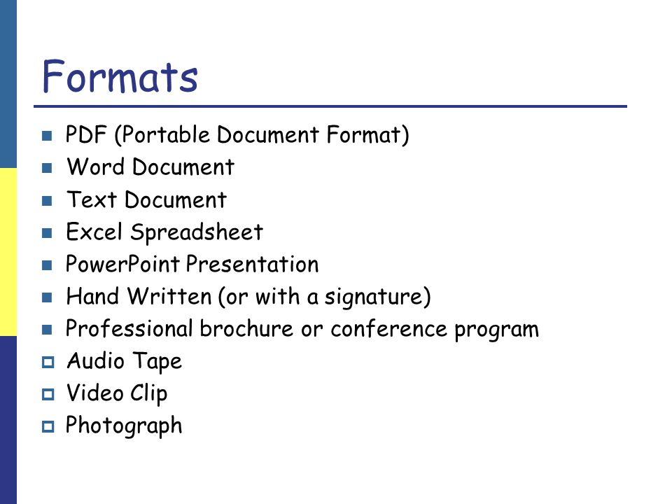 Formats PDF (Portable Document Format) Word Document Text Document Excel Spreadsheet PowerPoint Presentation Hand Written (or with a signature) Professional brochure or conference program  Audio Tape  Video Clip  Photograph