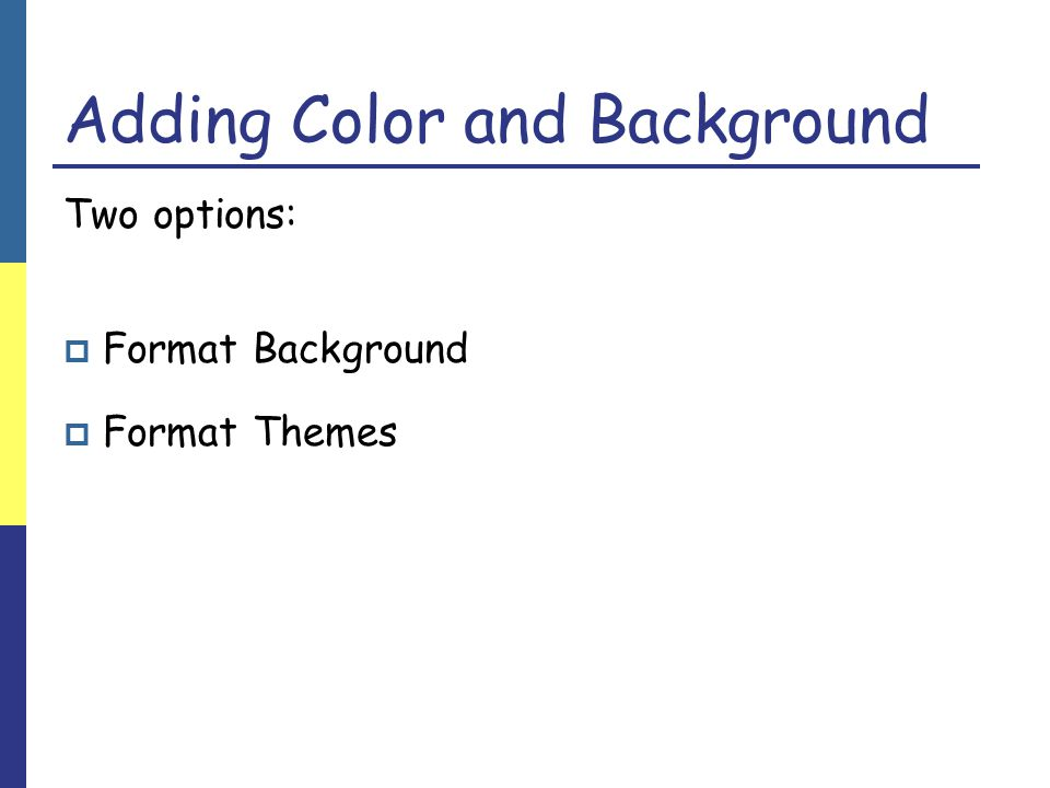 Adding Color and Background Two options:  Format Background  Format Themes