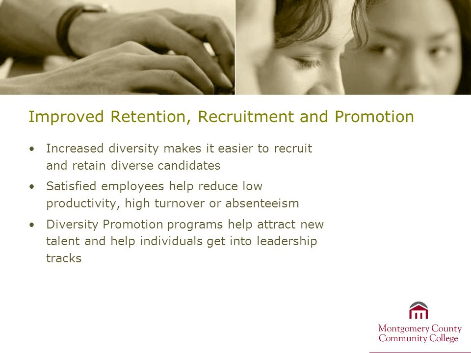 Improved Retention, Recruitment and Promotion Increased diversity makes it easier to recruit and retain diverse candidates Satisfied employees help reduce low productivity, high turnover or absenteeism Diversity Promotion programs help attract new talent and help individuals get into leadership tracks
