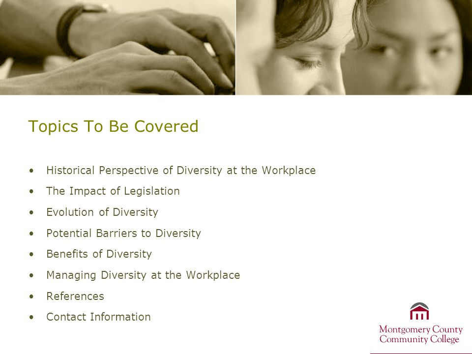 Topics To Be Covered Historical Perspective of Diversity at the Workplace The Impact of Legislation Evolution of Diversity Potential Barriers to Diversity Benefits of Diversity Managing Diversity at the Workplace References Contact Information