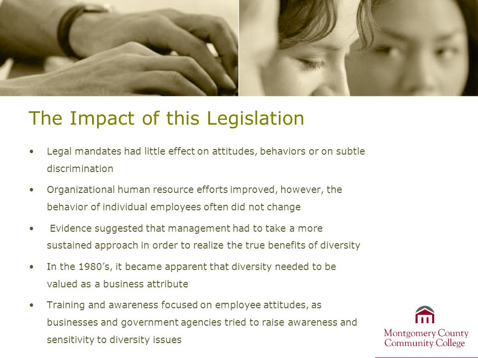 The Impact of this Legislation Legal mandates had little effect on attitudes, behaviors or on subtle discrimination Organizational human resource efforts improved, however, the behavior of individual employees often did not change Evidence suggested that management had to take a more sustained approach in order to realize the true benefits of diversity In the 1980's, it became apparent that diversity needed to be valued as a business attribute Training and awareness focused on employee attitudes, as businesses and government agencies tried to raise awareness and sensitivity to diversity issues