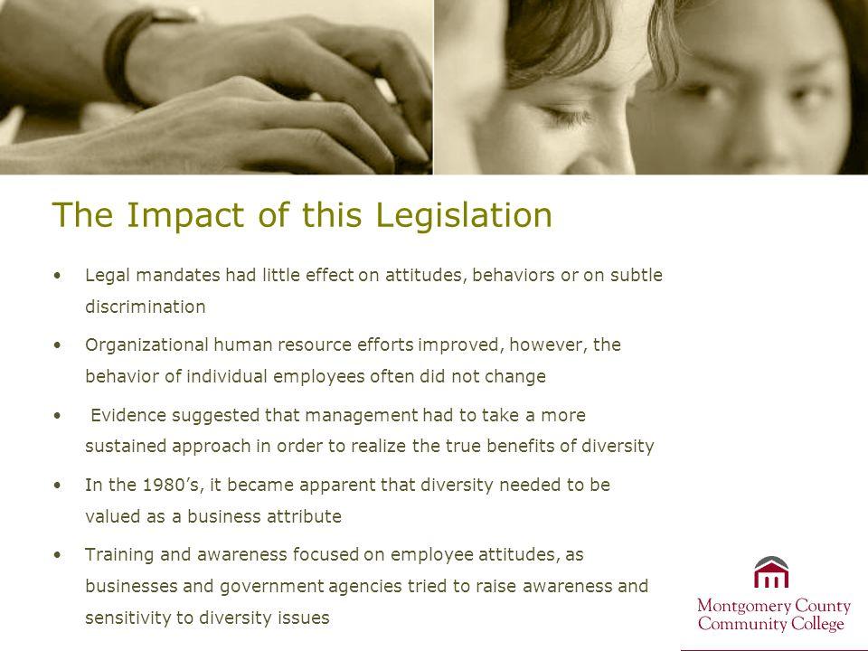 The Impact of this Legislation Legal mandates had little effect on attitudes, behaviors or on subtle discrimination Organizational human resource effo