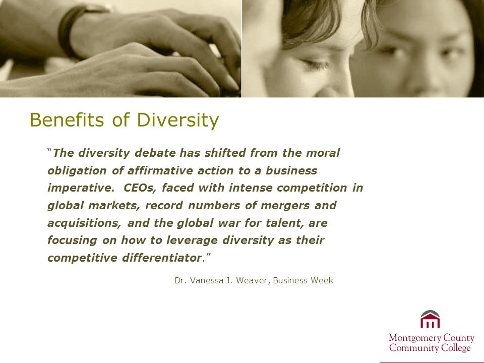 Benefits of Diversity The diversity debate has shifted from the moral obligation of affirmative action to a business imperative.