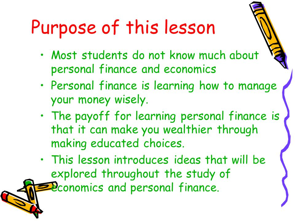 Purpose of this lesson Most students do not know much about personal finance and economics Personal finance is learning how to manage your money wisel