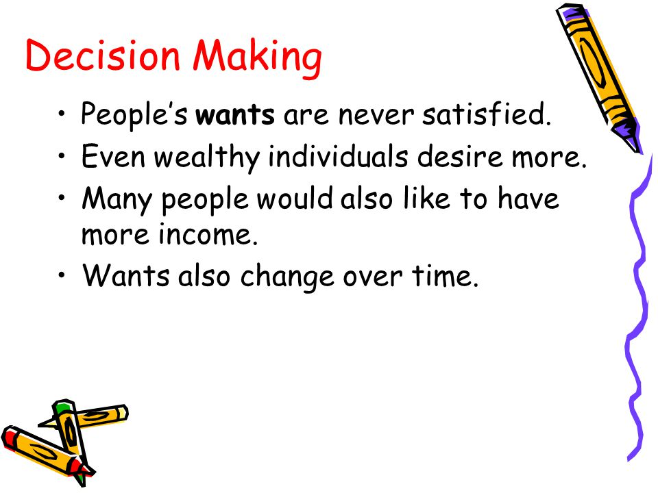 People's wants are never satisfied. Even wealthy individuals desire more. Many people would also like to have more income. Wants also change over time