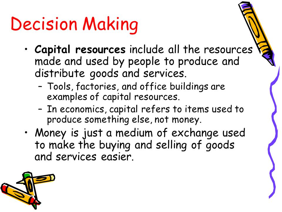 Capital resources include all the resources made and used by people to produce and distribute goods and services. –Tools, factories, and office buildi
