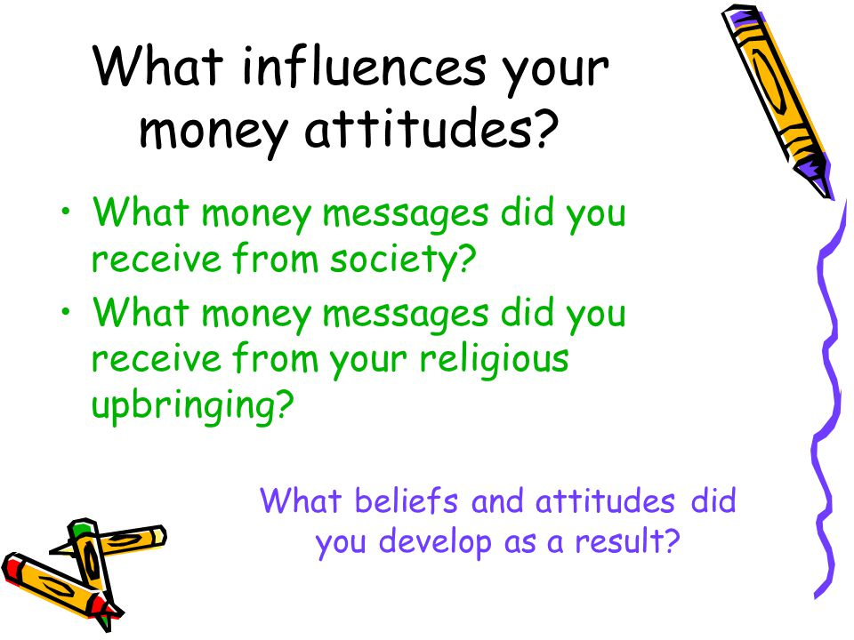 What money messages did you receive from society? What money messages did you receive from your religious upbringing? What influences your money attit