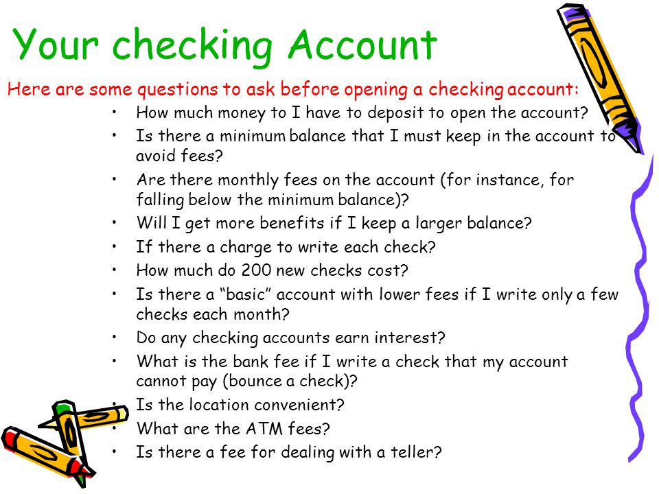 Your checking Account How much money to I have to deposit to open the account? Is there a minimum balance that I must keep in the account to avoid fee