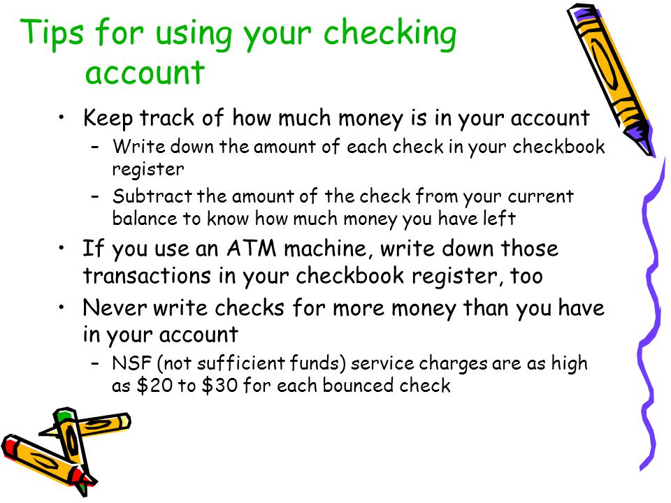 Tips for using your checking account Keep track of how much money is in your account –Write down the amount of each check in your checkbook register –