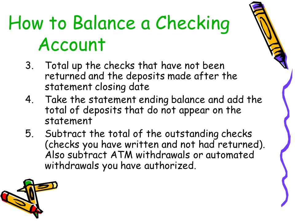 3.Total up the checks that have not been returned and the deposits made after the statement closing date 4.Take the statement ending balance and add t