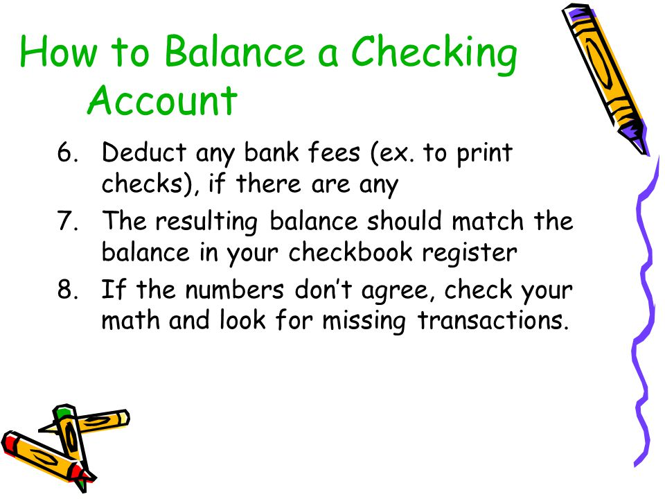 6.Deduct any bank fees (ex. to print checks), if there are any 7.The resulting balance should match the balance in your checkbook register 8.If the nu