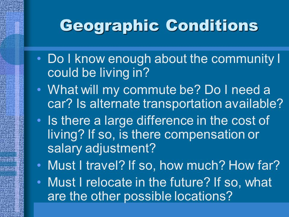 Geographic Conditions Do I know enough about the community I could be living in? What will my commute be? Do I need a car? Is alternate transportation