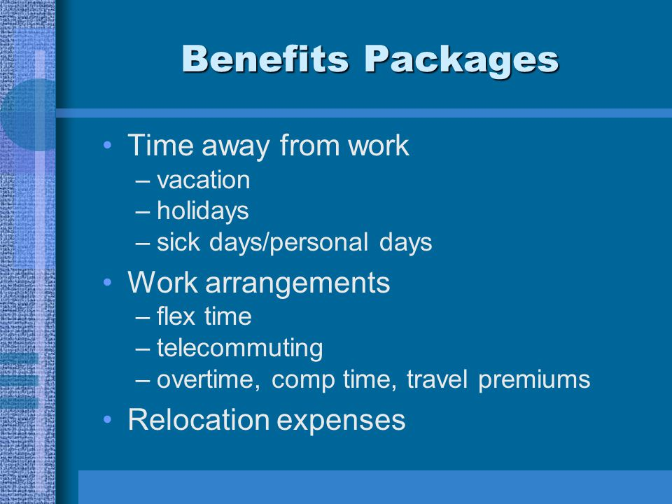 Benefits Packages Time away from work –vacation –holidays –sick days/personal days Work arrangements –flex time –telecommuting –overtime, comp time, t