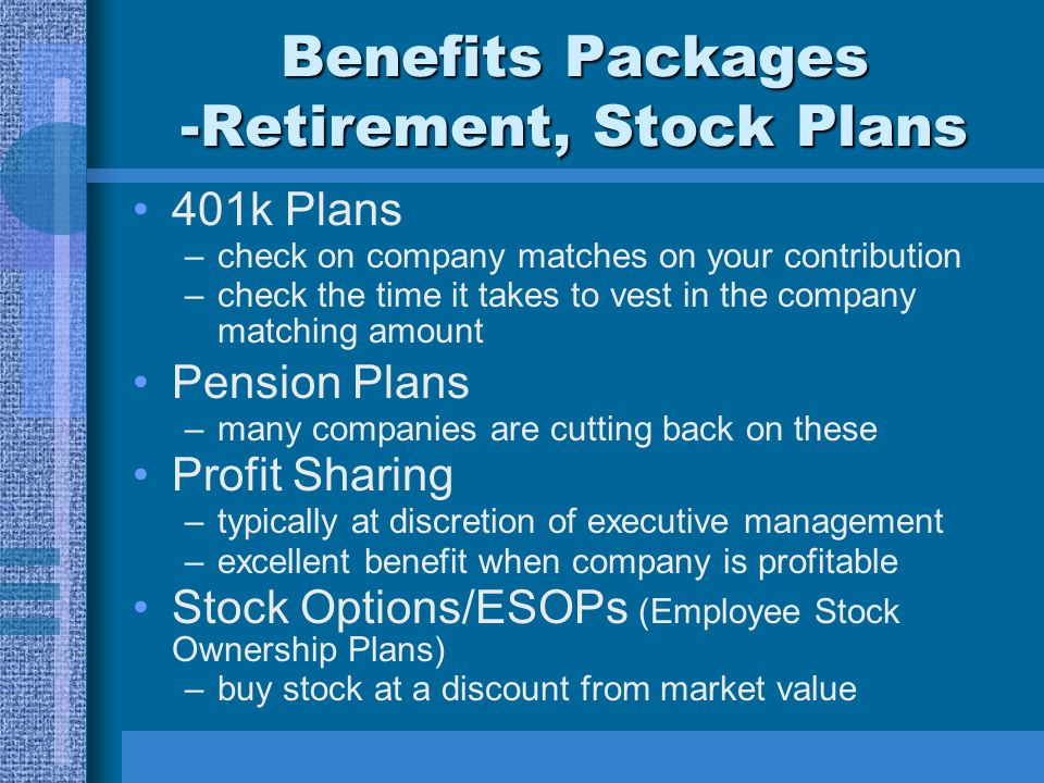 Benefits Packages -Retirement, Stock Plans 401k Plans –check on company matches on your contribution –check the time it takes to vest in the company m
