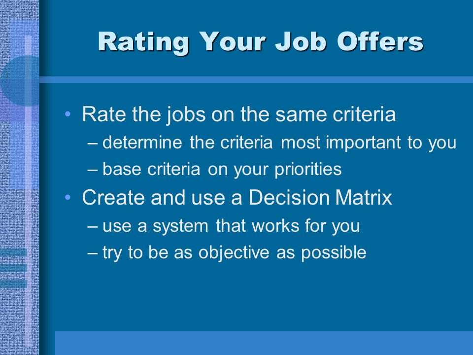 Rating Your Job Offers Rate the jobs on the same criteria –determine the criteria most important to you –base criteria on your priorities Create and u