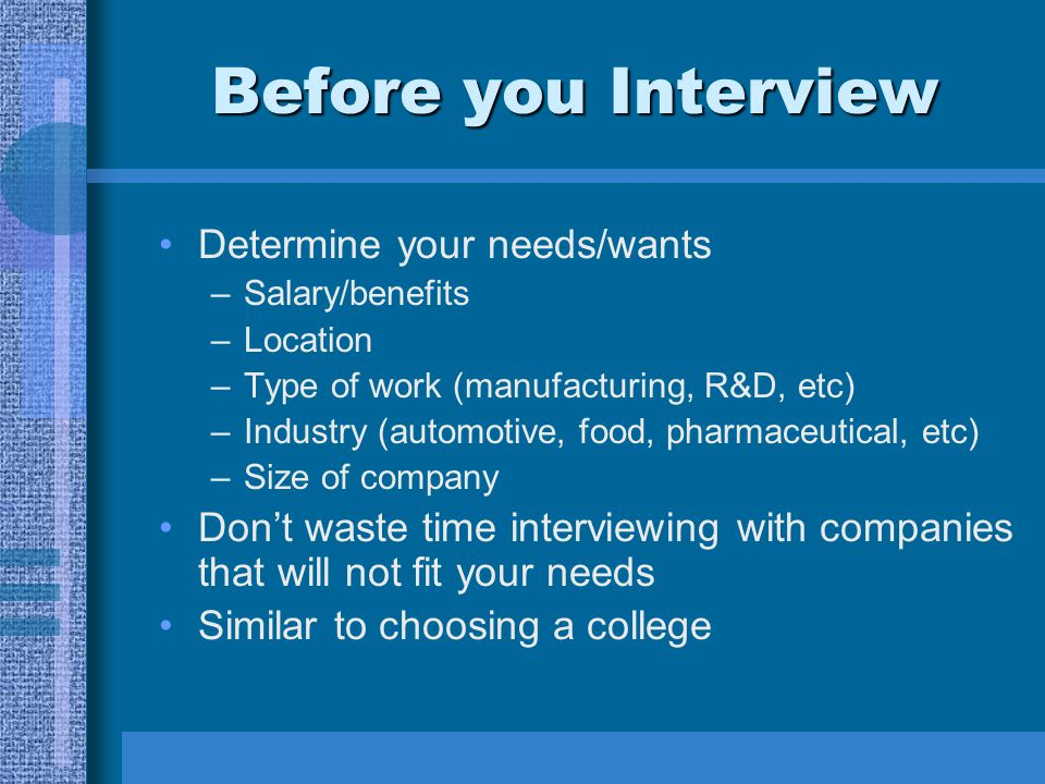 Before you Interview Determine your needs/wants –Salary/benefits –Location –Type of work (manufacturing, R&D, etc) –Industry (automotive, food, pharma