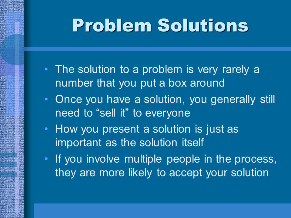 "Problem Solutions The solution to a problem is very rarely a number that you put a box around Once you have a solution, you generally still need to ""s"