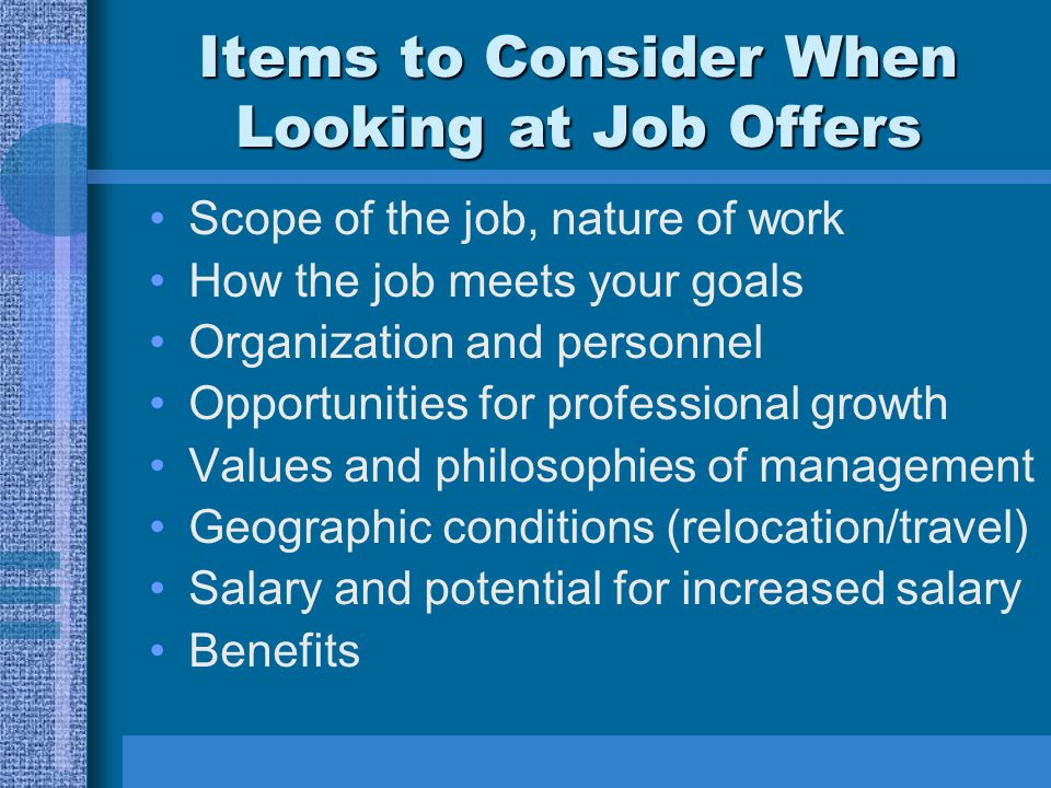 Items to Consider When Looking at Job Offers Scope of the job, nature of work How the job meets your goals Organization and personnel Opportunities fo