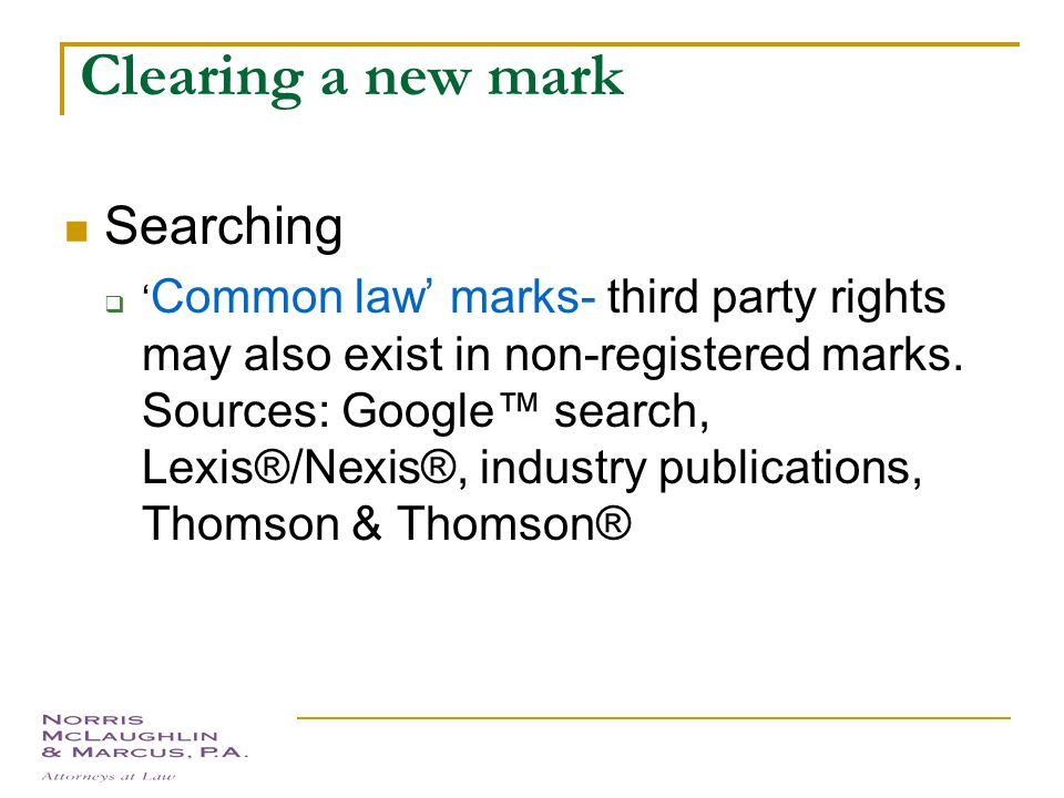 Clearing a new mark Searching –  pending trademark applications and granted registrations are searchable in the United States Patent and Trademark Office (http://www.uspto.gov)http://www.uspto.gov  'Knock-Out' search – PTO website best used for finding direct hits Recommend to follow up with outside search (Thomson &Thomson®), which will find phonetically similar marks