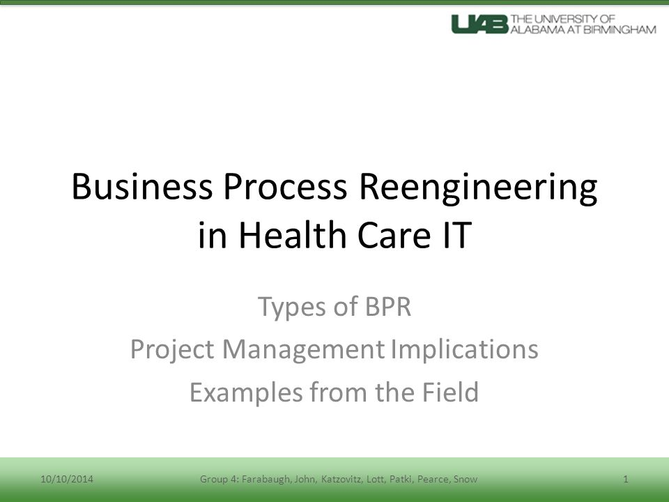 Business Process Reengineering in Health Care IT Types of BPR Project Management Implications Examples from the Field 10/10/20141Group 4: Farabaugh, John, Katzovitz, Lott, Patki, Pearce, Snow