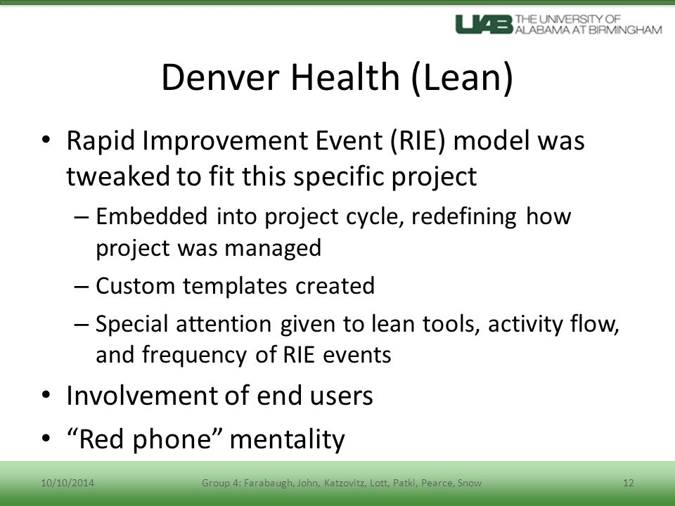 Denver Health (Lean) Rapid Improvement Event (RIE) model was tweaked to fit this specific project – Embedded into project cycle, redefining how project was managed – Custom templates created – Special attention given to lean tools, activity flow, and frequency of RIE events Involvement of end users Red phone mentality 10/10/2014Group 4: Farabaugh, John, Katzovitz, Lott, Patki, Pearce, Snow12