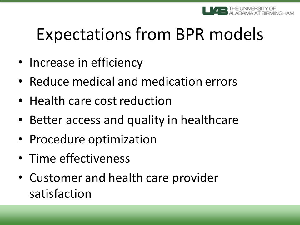 Expectations from BPR models Increase in efficiency Reduce medical and medication errors Health care cost reduction Better access and quality in healthcare Procedure optimization Time effectiveness Customer and health care provider satisfaction