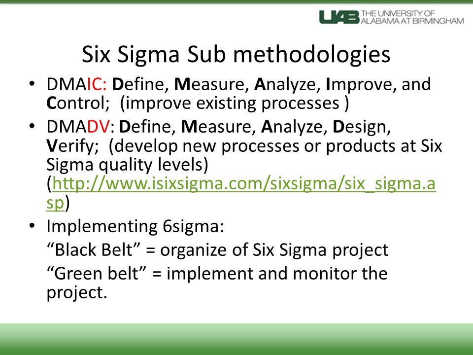 Six Sigma Sub methodologies DMAIC: Define, Measure, Analyze, Improve, and Control; (improve existing processes ) DMADV: Define, Measure, Analyze, Design, Verify; (develop new processes or products at Six Sigma quality levels) (http://www.isixsigma.com/sixsigma/six_sigma.a sp)http://www.isixsigma.com/sixsigma/six_sigma.a sp Implementing 6sigma: Black Belt = organize of Six Sigma project Green belt = implement and monitor the project.