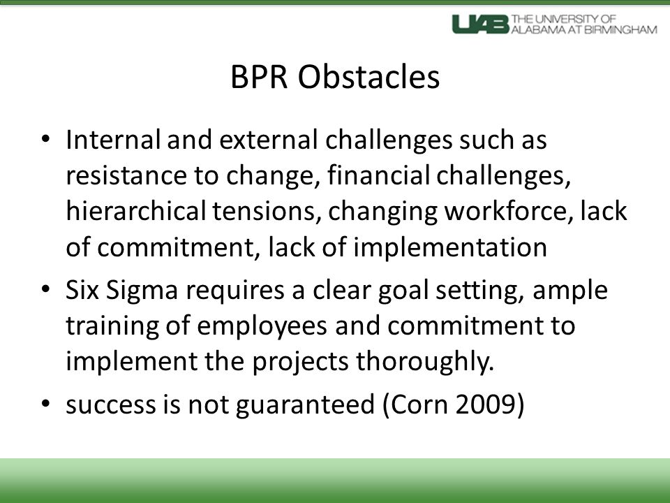 BPR Obstacles Internal and external challenges such as resistance to change, financial challenges, hierarchical tensions, changing workforce, lack of commitment, lack of implementation Six Sigma requires a clear goal setting, ample training of employees and commitment to implement the projects thoroughly.