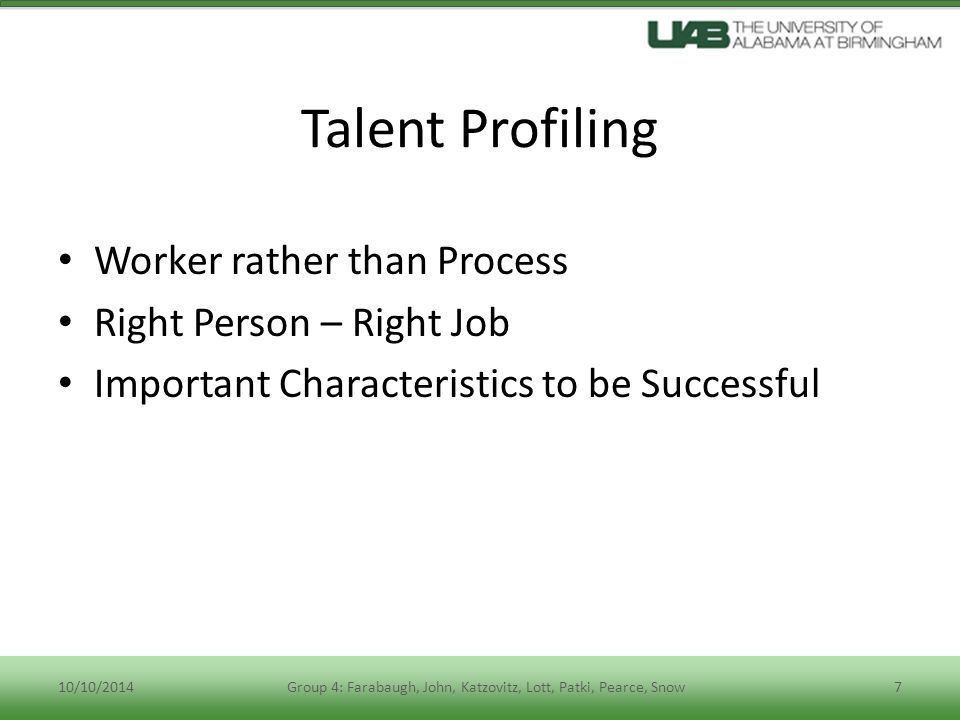 Talent Profiling Worker rather than Process Right Person – Right Job Important Characteristics to be Successful 10/10/2014Group 4: Farabaugh, John, Katzovitz, Lott, Patki, Pearce, Snow7