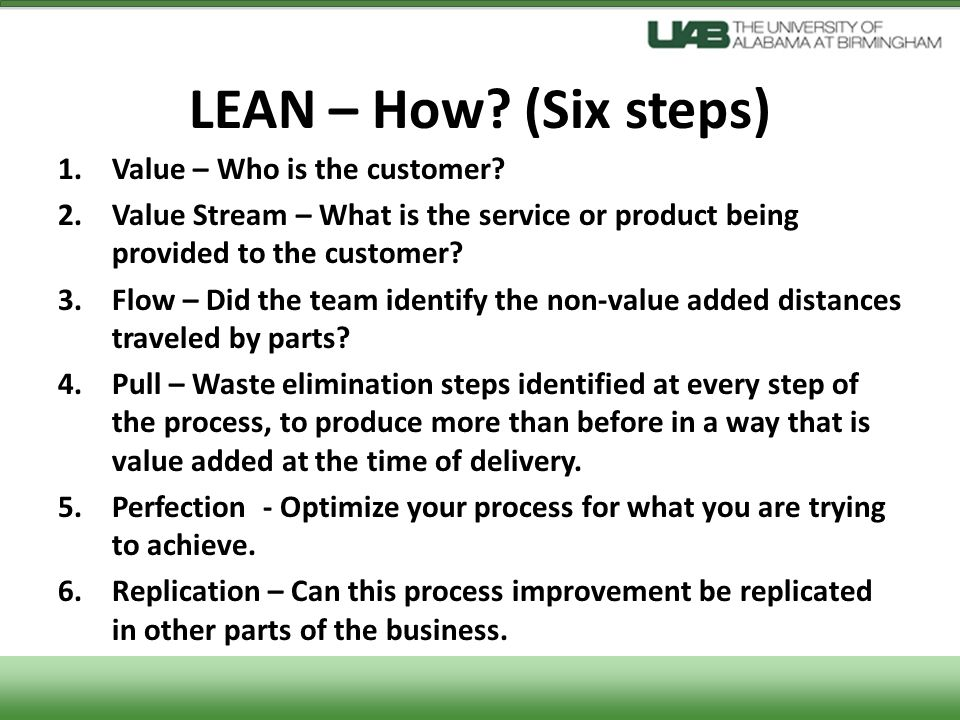 LEAN – How? (Six steps) 1.Value – Who is the customer? 2.Value Stream – What is the service or product being provided to the customer? 3.Flow – Did th