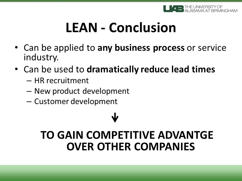 LEAN - Conclusion Can be applied to any business process or service industry. Can be used to dramatically reduce lead times – HR recruitment – New pro