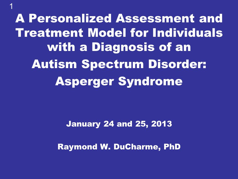 A Personalized Assessment and Treatment Model for Individuals with a Diagnosis of an Autism Spectrum Disorder: Asperger Syndrome January 24 and 25, 20